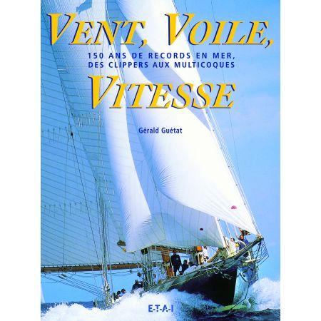 VENT, VOILE, VITESSE, 150 ANS DE RECORDS EN MER - livre