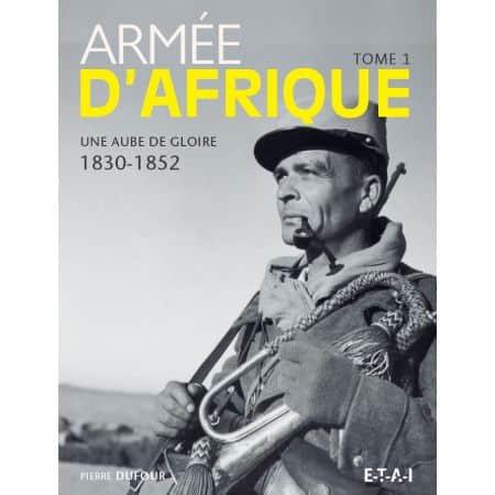 ARMEE D'AFRIQUE, UNE AUBE DE GLOIRE 1830-1952 TOME 1 - livre